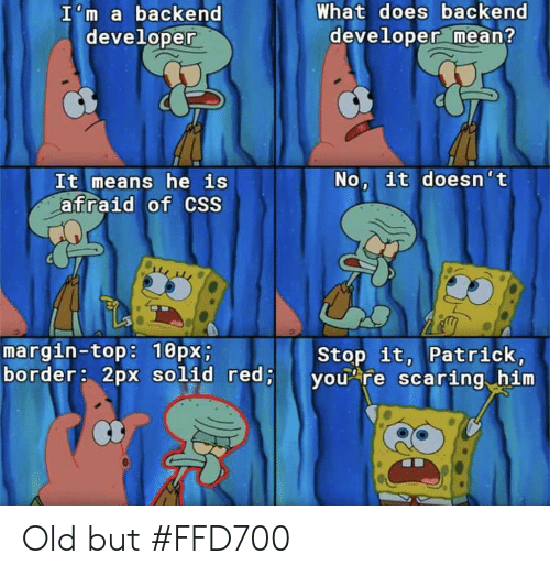 It Means: What does backend  developer mean?  I'm a backend  developer  No, it doesn't  It means he is  afraid of CSS  margin-top: 10px;  border: 2px solid red;  Stop it, Patrick,  you re scaring him Old but #FFD700