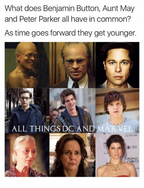 Benjamin Button: What does Benjamin Button, Aunt May  and Peter Parker all have in common?  As time goes forward they get younger.  ALL THINGS DO AN