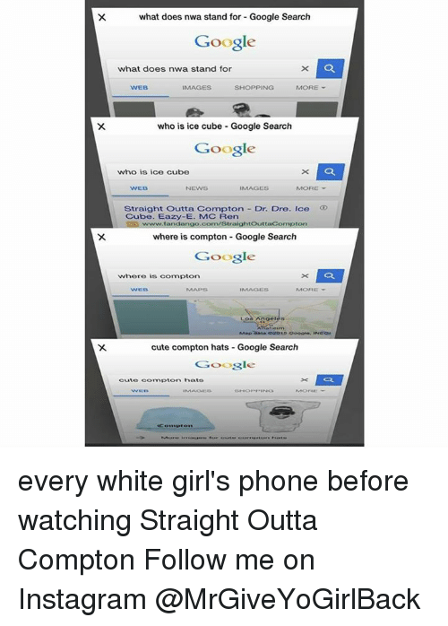 Straight Outta Compton: what does nwa stand for Google Search  Google  what does nwa stand for  WEB  IMAGES  SHOPPING  MORE  who is ice cube Google Search  Google  who is ice cube  WEB  NEWS  IMAGES  MORE  Straight Outta Compton Dr. Dre. Ice  Cube. Eazy-E. MC Ren  ht  ton  where is compton Google Search  Google  where is compton  WEB  MORE  cute compton hats Google Search  Google  La  Cute Compton hats every white girl's phone before watching Straight Outta Compton  Follow me on Instagram @MrGiveYoGirlBack