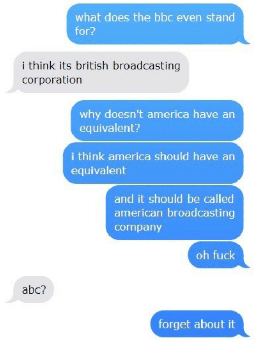 corporation: what does the bbc even stand  for?  i think its british broadcasting  corporation  why doesn't america have an  equivalent?  i think america should have an  equivalent  and it should be called  american broadcasting  company  oh fuck  abc?  forget about it