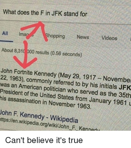 Assassination, Memes, and News: What does the F in JFK stand for  All Imag  hopping News Videos  About 8,310 000 results (0.56 seconds)  John Fortnite Kennedy (May 29, 1917-November  22, 1963), commonly referred to by his initials JFK  was an American politician who served as the 35th  President of the United States from January 1961  his assassination in November 1963.  John F. Kennedy - Wikipedia  ttps:/len. wikipedia.org/wikilJohn F Kennedi Can't believe it's true