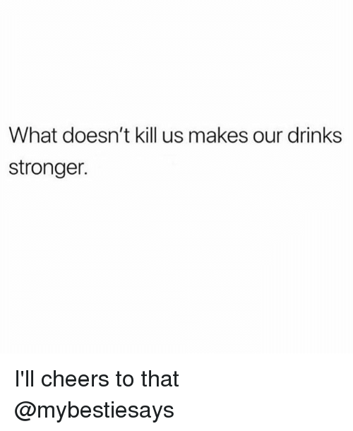 Girl Memes, Cheers, and What: What doesn't kill us makes our drinks  stronger. I'll cheers to that @mybestiesays