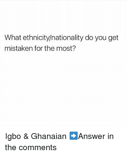 mistakenly: What ethnicity/nationality do you get  mistaken for the most? Igbo & Ghanaian ➡Answer in the comments