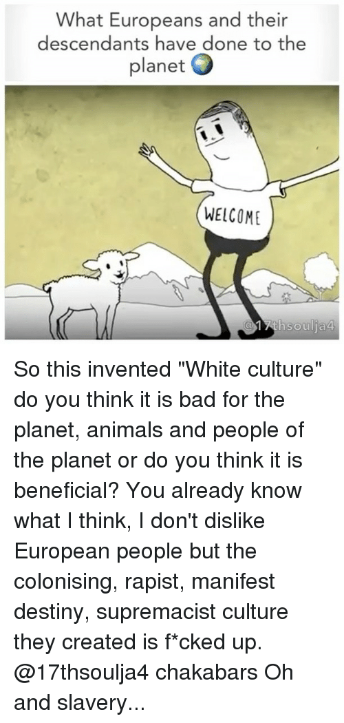 "Manifest Destiny: What Europeans and their  descendants have done to the  planet  O  WELCOME So this invented ""White culture"" do you think it is bad for the planet, animals and people of the planet or do you think it is beneficial? You already know what I think, I don't dislike European people but the colonising, rapist, manifest destiny, supremacist culture they created is f*cked up. @17thsoulja4 chakabars Oh and slavery..."