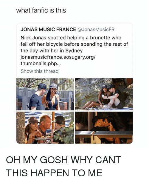 Music, Bicycle, and France: what fanfic is this  JONAS MUSIC FRANCE @JonasMusicFR  Nick Jonas spotted helping a brunette who  fell off her bicycle before spending the rest of  the day with her in Sydney  onasmusicfrance.sosugary.org/  thumbnails.php.  Show this thread OH MY GOSH WHY CANT THIS HAPPEN TO ME