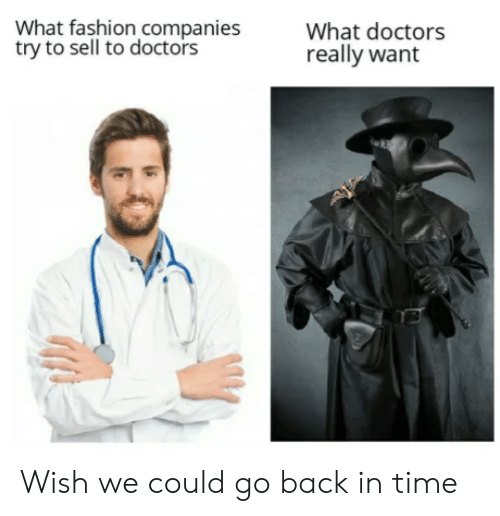 go back in time: What fashion companies  try to sell to doctors  What doctors  really want Wish we could go back in time