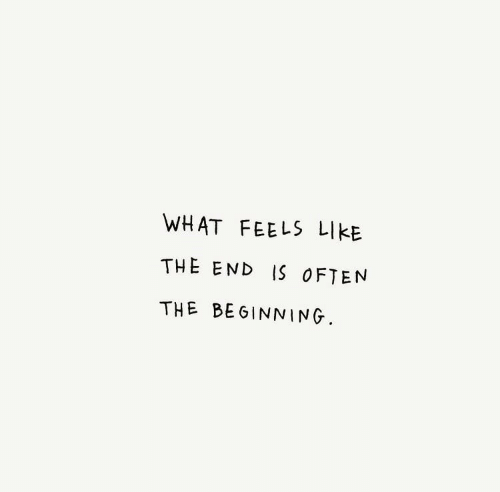 What, Feels, and Like: WHAT FEELS LIKE  THE END IS OFTEN  THE BEGINNING