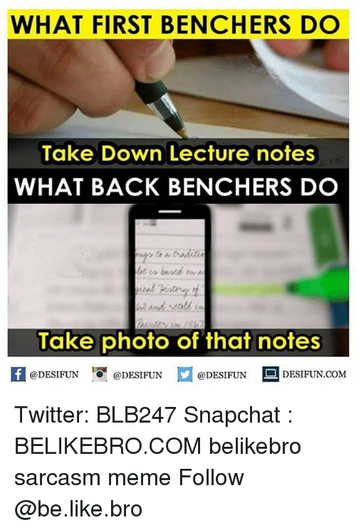 "Sarcasmism: WHAT FIRST BENCHERS DO  Take Down Lecture notes  WHAT BACK BENCHERS DO  Take photo of that notes  @DESIFUN ""O. @DESIFUN  @DESIFUN  DESIFUN.COM Twitter: BLB247 Snapchat : BELIKEBRO.COM belikebro sarcasm meme Follow @be.like.bro"
