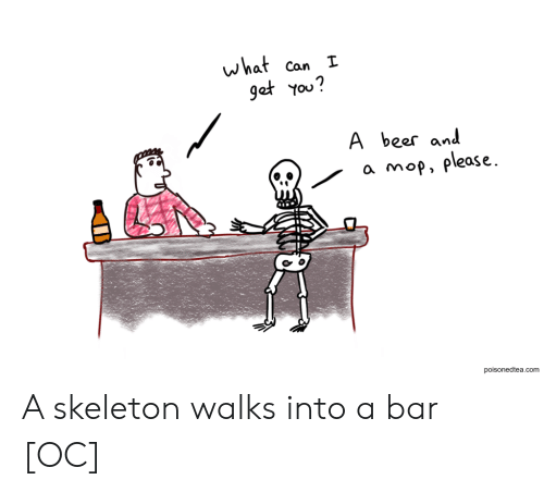 mop: what  get You?  Can I  A  beer and  a mop, please  poisonedtea.com A skeleton walks into a bar [OC]