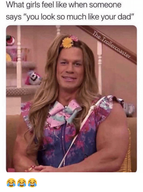 """What Girls: What girls feel like when someone  says """"you look so much like your dad"""" 😂😂😂"""
