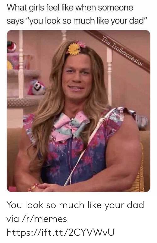 """What Girls: What girls feel like when someone  says """"you look so much like your dad"""" You look so much like your dad via /r/memes https://ift.tt/2CYVWvU"""