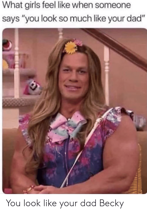 """What Girls: What girls feel like when someone  says """"you look so much like your dad"""" You look like your dad Becky"""