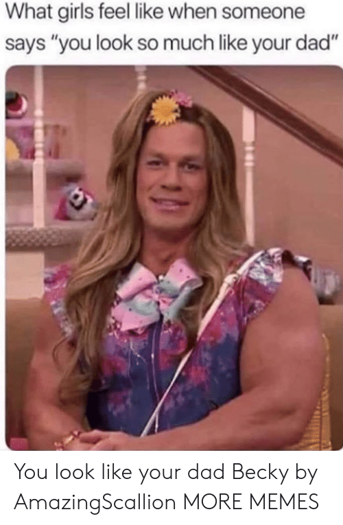 """What Girls: What girls feel like when someone  says """"you look so much like your dad"""" You look like your dad Becky by AmazingScallion MORE MEMES"""