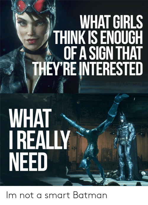 What Girls: WHAT GIRLS  THINK IS ENOUGH  OFA SIGN THAT  THEYREINTERESTED  WHAT  REALLY  NEED Im not a smart Batman