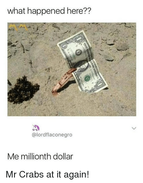 Me Millionth Dollar: what happened here??  @lordflaconegro  Me millionth dollar Mr Crabs at it again!