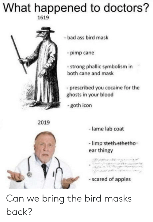 Ass, Bad, and Cocaine: What happened to doctors?  1619  bad ass bird mask  pimp cane  -strong phallic symbolism in  both cane and mask  -prescribed you cocaine for the  ghosts in your blood  goth icon  2019  lame lab coat  -limp steth sthetho  ear thingy  scared of apples Can we bring the bird masks back?