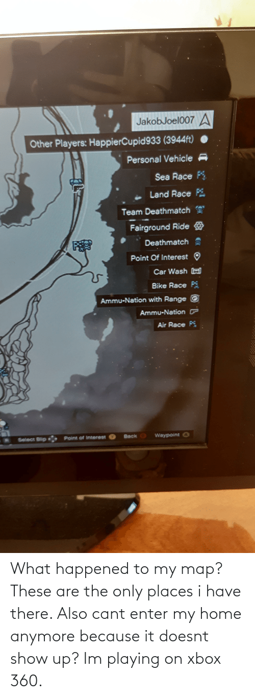 Xbox 360: What happened to my map? These are the only places i have there. Also cant enter my home anymore because it doesnt show up? Im playing on xbox 360.