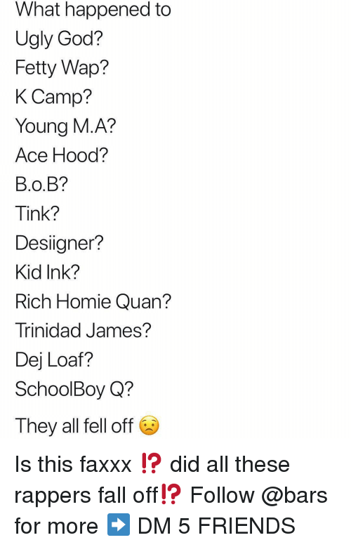 Rich Homie: What happened to  Ugly God?  Fetty Wap?  K Camp?  Young M.A?  Ace Hood?  B.O.B?  Tink?  Desiigner?  Kid Ink?  Rich Homie Quan?  Trinidad James?  Dej Loaf?  SchoolBoy Q?  They all fell off Is this faxxx ⁉️ did all these rappers fall off⁉️ Follow @bars for more ➡️ DM 5 FRIENDS