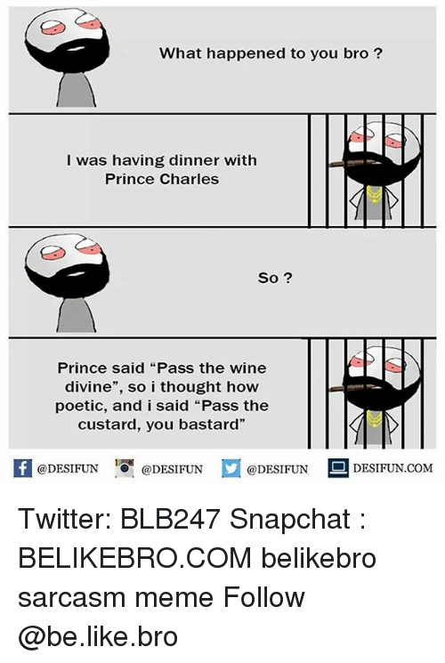 """Be Like, Meme, and Memes: What happened to you bro?  I was having dinner with  Prince Charles  So ?  Prince said """"Pass the wine  divine"""", so i thought how  poetic, and i said """"Pass the  custard, you bastard""""  @DESIFUN ig @DESIFUN  @DESIFUN  DESIFUN.COMM Twitter: BLB247 Snapchat : BELIKEBRO.COM belikebro sarcasm meme Follow @be.like.bro"""