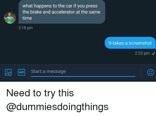 Time, Dank Memes, and Car: what happens to the car if you press  the brake and accelerator at the same  time  2:18 pm  It takes a screenshot  2:23 pm  GIFStart a message Need to try this @dummiesdoingthings
