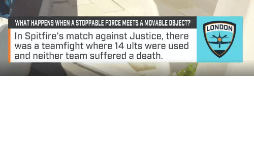 Movable: WHAT HAPPENS WHEN A STOPPABLE FORCE MEETS A MOVABLE OBJECT?  LONDON  In Spitfire's match against Justice, there  was a teamfight where 14 ults were used  and neither team suffered a death.