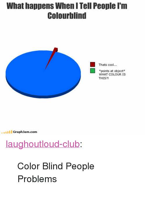 "color blind: What happens When I Tell People I'm  Colourblind  Thats cool..  *points at object*  WHAT COLOUR IS  THIS?!  GraphJam.com <p><a href=""http://laughoutloud-club.tumblr.com/post/171904517179/color-blind-people-problems"" class=""tumblr_blog"">laughoutloud-club</a>:</p>  <blockquote><p>Color Blind People Problems</p></blockquote>"