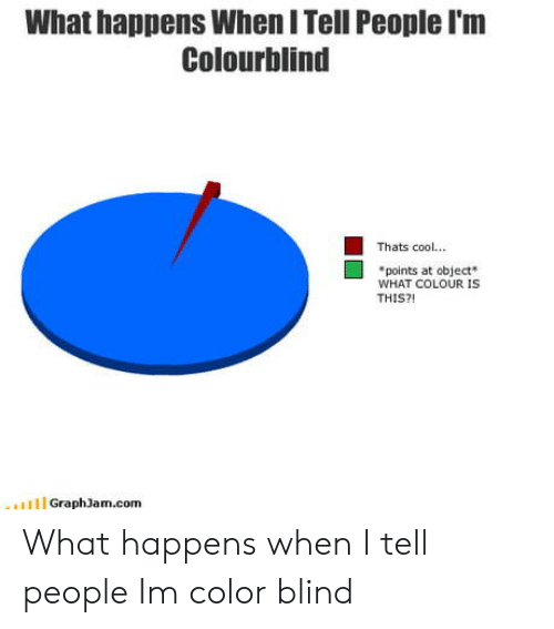 color blind: What happens When I Tell People I'm  Colourblind  Thats cool...  points at object  WHAT COLOUR IS  THIS?  GraphJam.com What happens when I tell people Im color blind