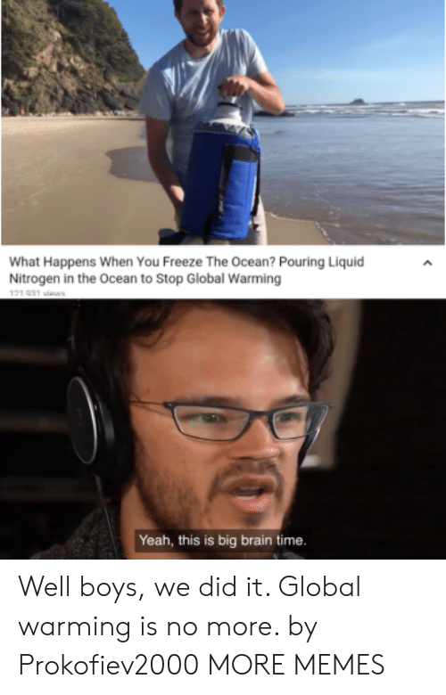 Dank, Global Warming, and Memes: What Happens When You Freeze The Ocean? Pouring Liquid  Nitrogen in the Ocean to Stop Global Warming  121 031 viaws  Yeah, this is big brain time. Well boys, we did it. Global warming is no more. by Prokofiev2000 MORE MEMES