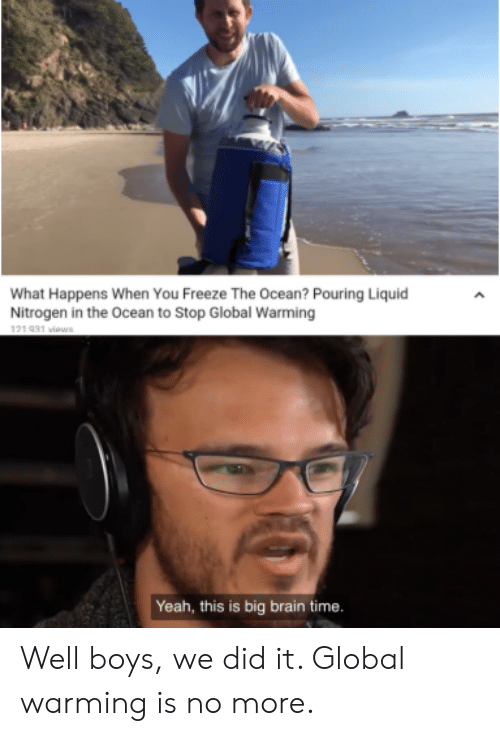 Global Warming, Yeah, and Brain: What Happens When You Freeze The Ocean? Pouring Liquid  Nitrogen in the Ocean to Stop Global Warming  121 031 viaws  Yeah, this is big brain time. Well boys, we did it. Global warming is no more.