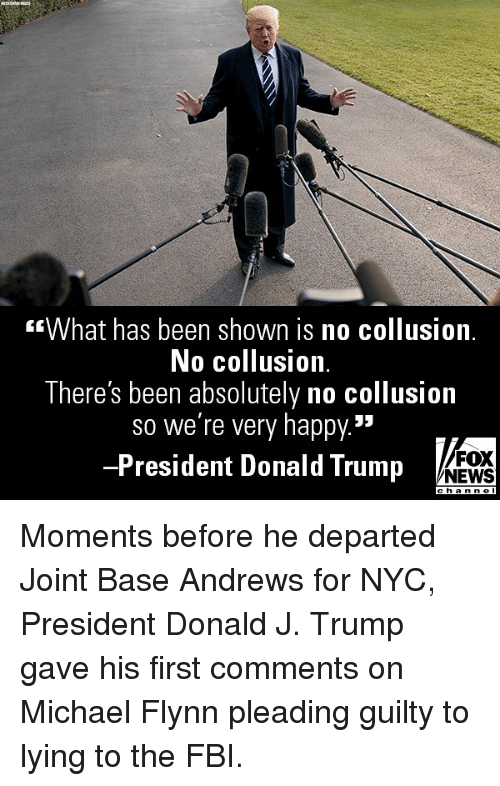 """departed: What has been shown is no collusion.  No collusion.  There's been absolutely no collusion  so we're very happy.""""  -President Donald Trump  FOX  NEWS Moments before he departed Joint Base Andrews for NYC, President Donald J. Trump gave his first comments on Michael Flynn pleading guilty to lying to the FBI."""