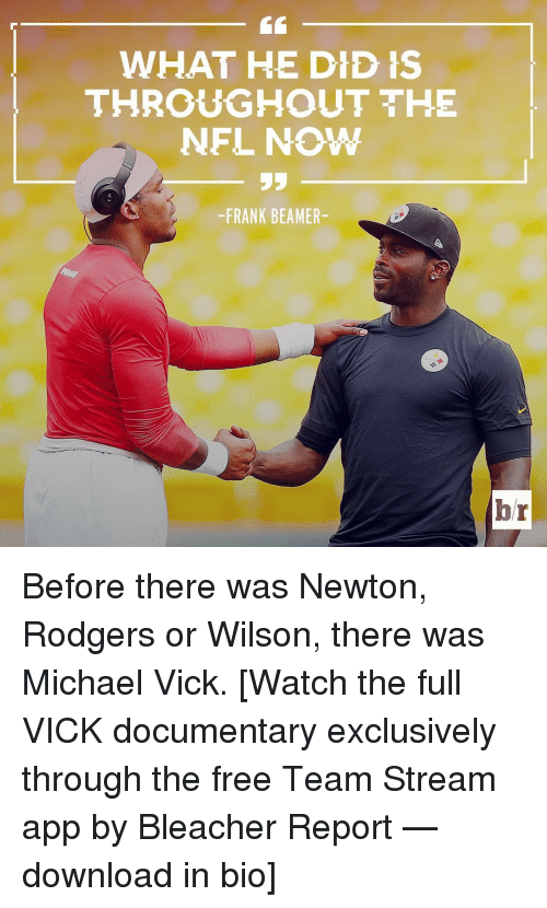 Beamer: WHAT HE DID IS  THROUGHOUT THE  NFL NOW  -FRANK BEAMER-  br Before there was Newton, Rodgers or Wilson, there was Michael Vick. [Watch the full VICK documentary exclusively through the free Team Stream app by Bleacher Report — download in bio]