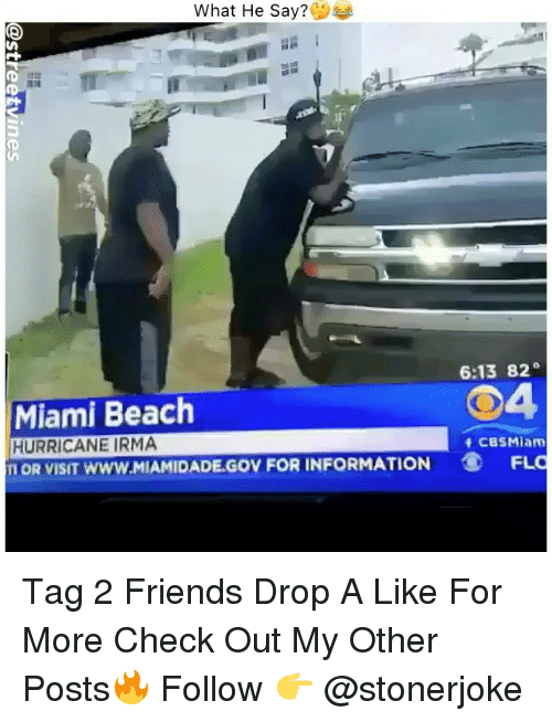 beached: What He Say?  6:13 82  04  Miami Beach  HURRICANE IRMA  Π○R VISIT www.MIAMIDADE.GOV FOR INFORMATION  CBSMiam  FLO Tag 2 Friends Drop A Like For More Check Out My Other Posts🔥 Follow 👉 @stonerjoke