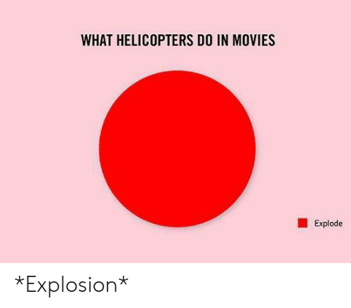explode: WHAT HELICOPTERS DO IN MOVIES  Explode *Explosion*