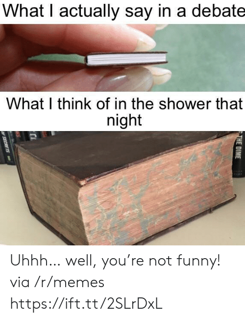 Uhhh: What I actually say in a debate  What I think of in the shower that  night  THE DIME  SECRETS Uhhh… well, you're not funny! via /r/memes https://ift.tt/2SLrDxL