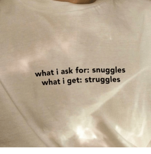 Ask, What, and For: what i ask for: snuggles  what i get: struggles