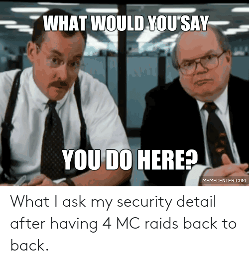 Back to Back: What I ask my security detail after having 4 MC raids back to back.