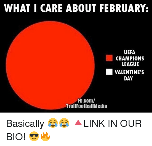 uefa champion league: WHAT I CARE ABOUT FEBRUARY:  UEFA  CHAMPIONS  LEAGUE  L VALENTINE'S  DAY  Fb.com/  Troll FootballMedia Basically 😂😂 🔺LINK IN OUR BIO! 😎🔥