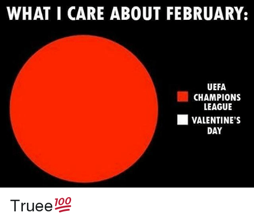 uefa champion league: WHAT I CARE ABOUT FEBRUARY:  UEFA  CHAMPIONS  LEAGUE  VALENTINE's  DAY Truee💯
