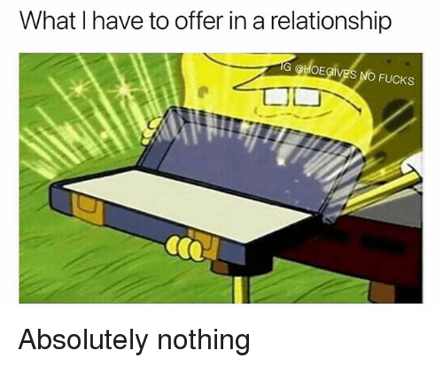 No Fucks: What I have to offer in a relationship  G OHOEGIVES NO FUCKS Absolutely nothing