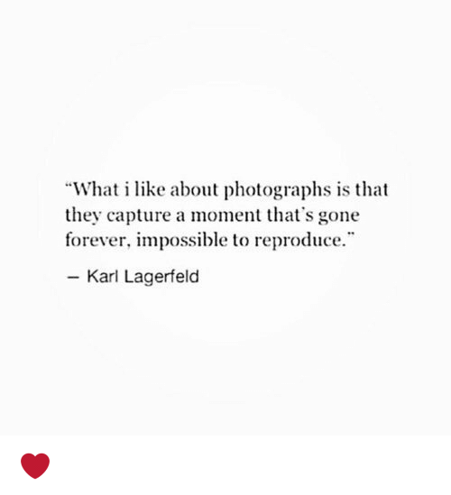 "karl lagerfeld: ""What i like about photographs is that  they capture a moment that's gone  forever, impossible to reproduce.  Karl Lagerfeld ❤️"