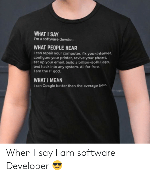 software: WHAT I SAY  I'm a software develo-  WHAT PEOPLE HEAR  I can repair your computer, fix yourinternet.  configure your printer, revive your phone,  set up your email, build a billion-dollar app.  and hack into any system. All for free.  Iam the IT god.  WHAT I MEAN  I can Google better than the average bear. When I say I am software Developer 😎