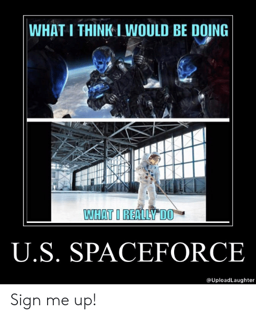 Sign Me Up: WHAT I THINK I WOULD BE DOING  WHAT I REALLY DO  U.S. SPACEFORCE  @UploadLaughter Sign me up!