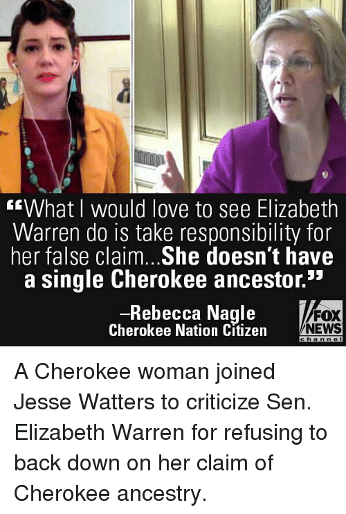 """Elizabeth Warren, Love, and Memes: """"What I would love to see Elizabeth  Warren do is take responsibility for  her false claim. .She doesn't have  a single Cherokee ancestor.""""  Rebecca Nagle  Cherokee Nation Citizen  FOX  NEWS  c  hann c  l A Cherokee woman joined Jesse Watters to criticize Sen. Elizabeth Warren for refusing to back down on her claim of Cherokee ancestry."""