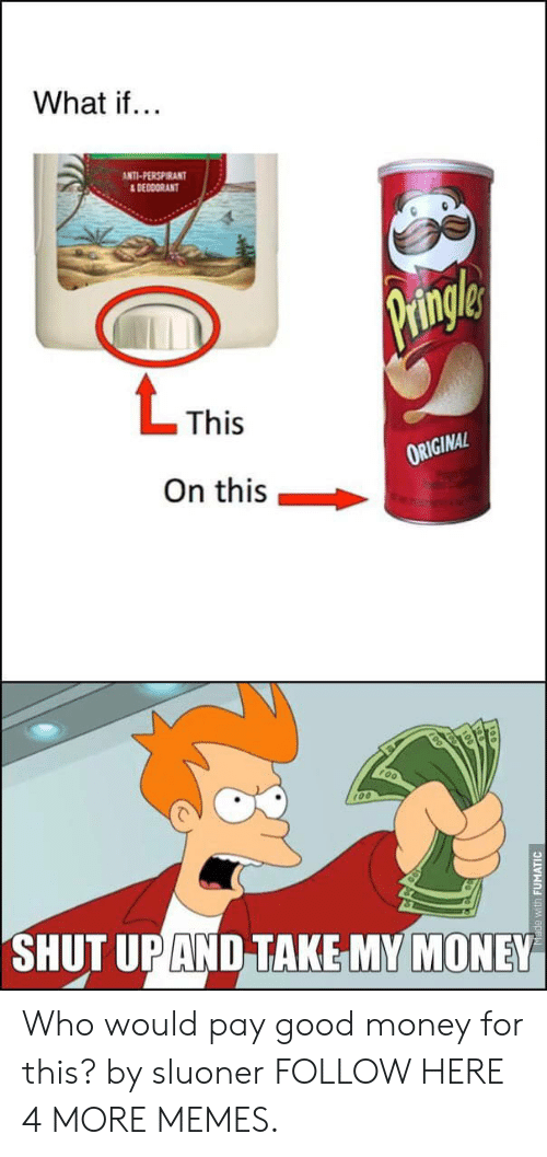 pringle: What if...  ANTI-PERSPIRANT  &DEODORANT  Pringle  LThis  ORIGINAL  On this  SHUT UP AND TAKE MY MONEY  Made with FUMATIC Who would pay good money for this? by sluoner FOLLOW HERE 4 MORE MEMES.