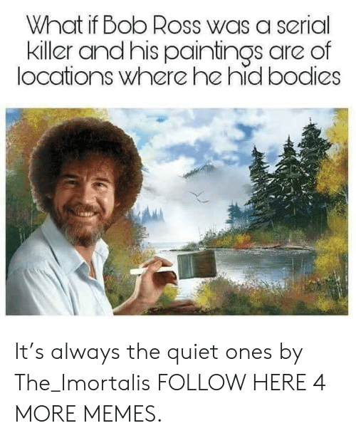 Heing: What if Bob Ross was a serial  killer andhis paintings are of  locations where he hid bodies It's always the quiet ones by The_Imortalis FOLLOW HERE 4 MORE MEMES.