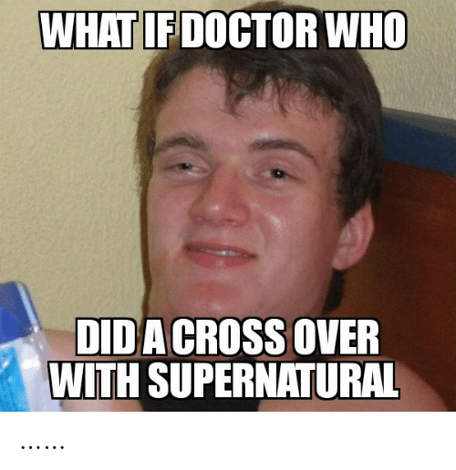 Doctor Who: WHAT IF DOCTOR WHO  DIDA CROSS OVER  WITH SUPERNATURAL ……