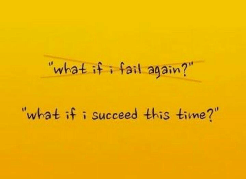 """Succeeding: what if i fail again?  """"what if i succeed this time?"""""""