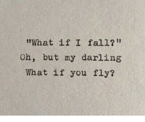 "my darling: ""What if I fal1?  Oh, but my darling  What if you fly?"