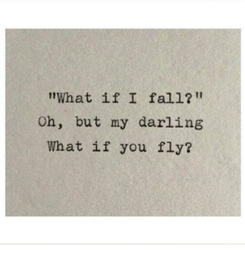 "my darling: What if I fall?""  Oh, but my darling  What if you fly?"