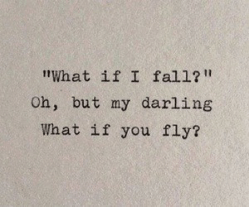 "my darling: ""What if I fall?""  Oh, but my darling  What if you fly?"